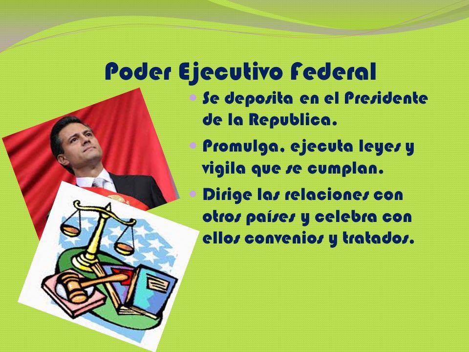 Poder Ejecutivo Federal Se deposita en el Presidente de la Republica. Promulga, ejecuta leyes y vigila que se cumplan. Dirige las relaciones con otros
