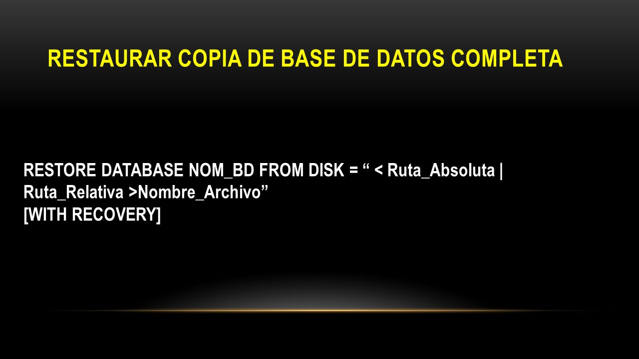 RESTAURAR COPIA DE BASE DE DATOS COMPLETA RESTORE DATABASE NOM_BD FROM DISK = Nombre_Archivo [WITH RECOVERY]