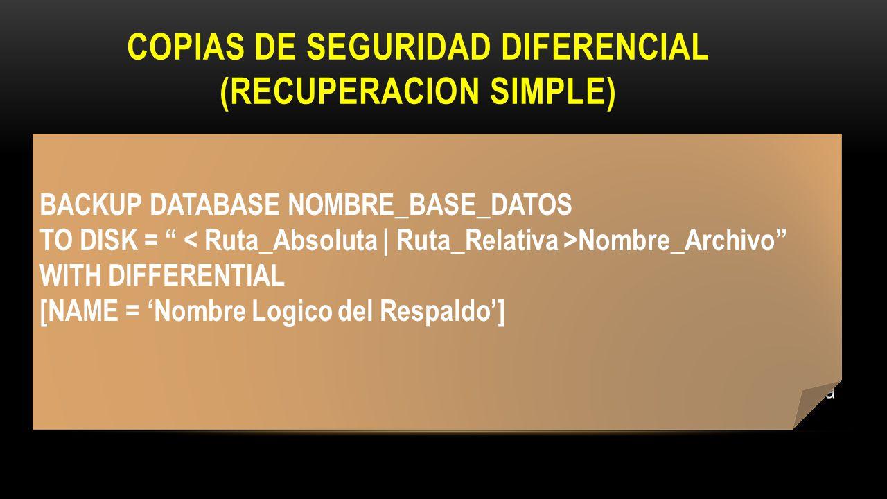 RESTAURAR COPIA DE BASE DE DATOS DIFERENCIAL RESTORE DATABASE NOM_BD FROM DISK = Nom_Archivo_Ultimo_Respaldo_BD WITH NORECOVERY RESTORE DATABASE NOM_BD FROM DISK = Nom_Respaldo_Diferencial WITH RECOVERY