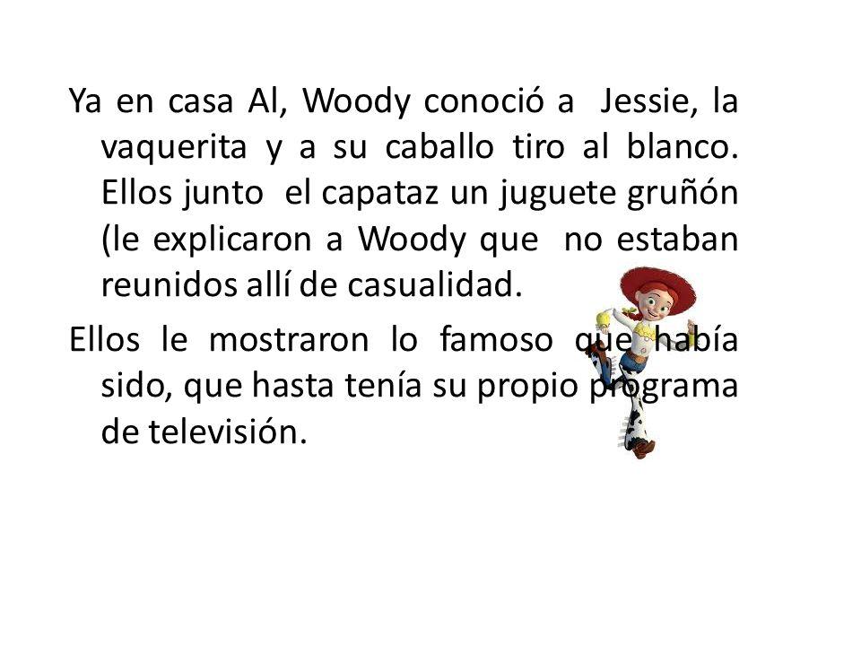 Ya en casa Al, Woody conoció a Jessie, la vaquerita y a su caballo tiro al blanco.