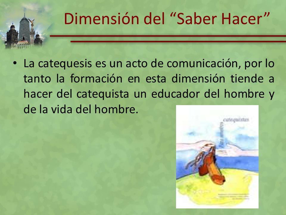 Dimensión del Saber Hacer La catequesis es un acto de comunicación, por lo tanto la formación en esta dimensión tiende a hacer del catequista un educa