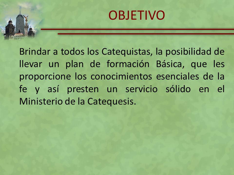 OBJETIVO Brindar a todos los Catequistas, la posibilidad de llevar un plan de formación Básica, que les proporcione los conocimientos esenciales de la