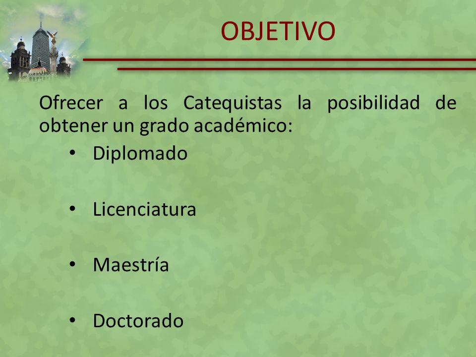 OBJETIVO Ofrecer a los Catequistas la posibilidad de obtener un grado académico: Diplomado Licenciatura Maestría Doctorado