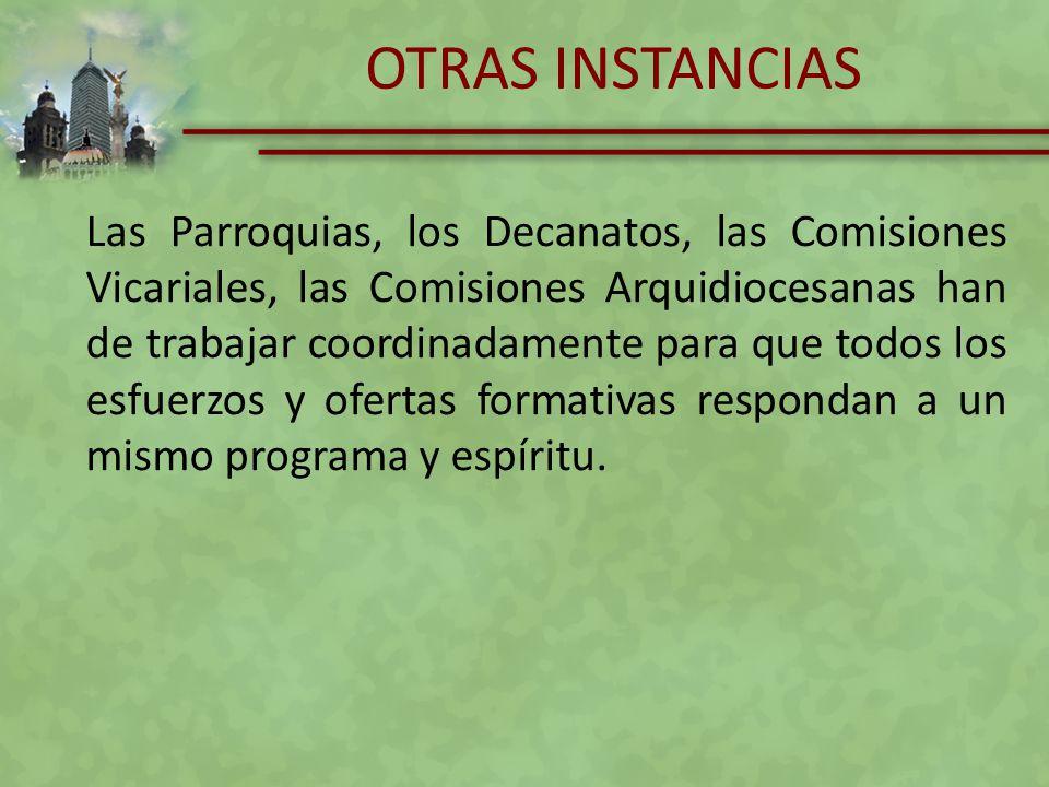 OTRAS INSTANCIAS Las Parroquias, los Decanatos, las Comisiones Vicariales, las Comisiones Arquidiocesanas han de trabajar coordinadamente para que tod
