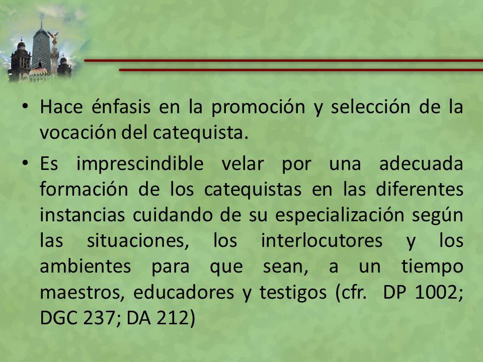Hace énfasis en la promoción y selección de la vocación del catequista. Es imprescindible velar por una adecuada formación de los catequistas en las d