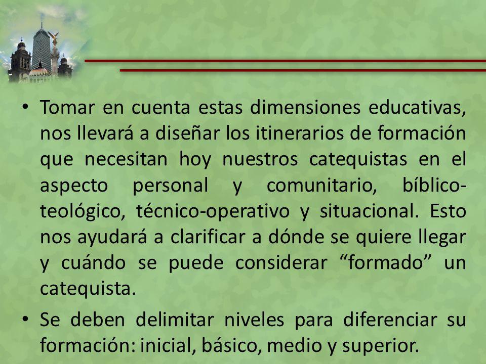 Tomar en cuenta estas dimensiones educativas, nos llevará a diseñar los itinerarios de formación que necesitan hoy nuestros catequistas en el aspecto