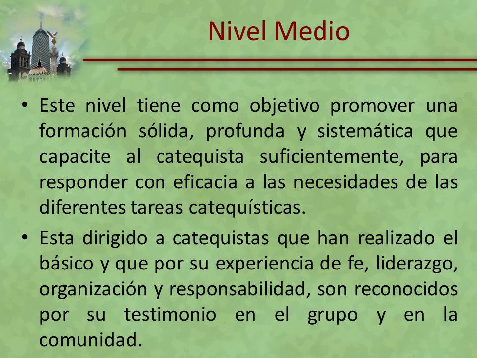 Nivel Medio Este nivel tiene como objetivo promover una formación sólida, profunda y sistemática que capacite al catequista suficientemente, para resp