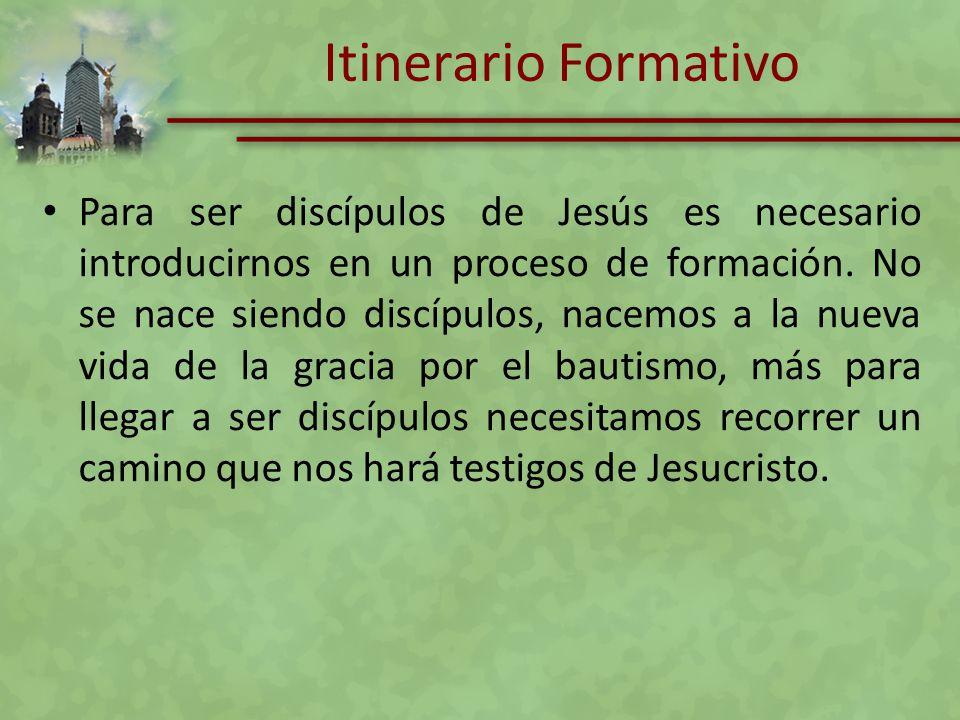 Itinerario Formativo Para ser discípulos de Jesús es necesario introducirnos en un proceso de formación. No se nace siendo discípulos, nacemos a la nu