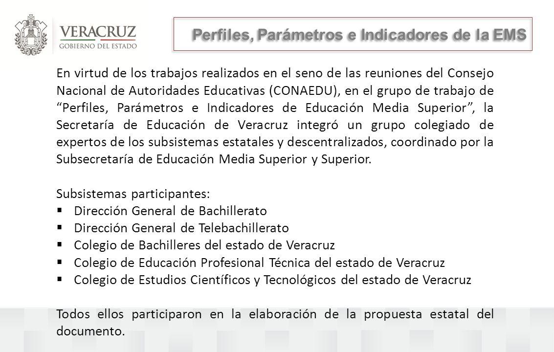 Perfiles, Parámetros e Indicadores de la EMS En virtud de los trabajos realizados en el seno de las reuniones del Consejo Nacional de Autoridades Educativas (CONAEDU), en el grupo de trabajo de Perfiles, Parámetros e Indicadores de Educación Media Superior, la Secretaría de Educación de Veracruz integró un grupo colegiado de expertos de los subsistemas estatales y descentralizados, coordinado por la Subsecretaría de Educación Media Superior y Superior.