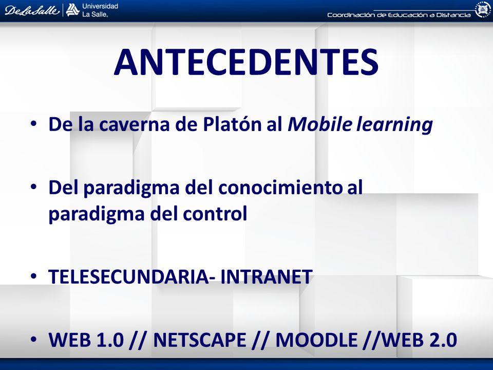 ANTECEDENTES De la caverna de Platón al Mobile learning Del paradigma del conocimiento al paradigma del control TELESECUNDARIA- INTRANET WEB 1.0 // NE