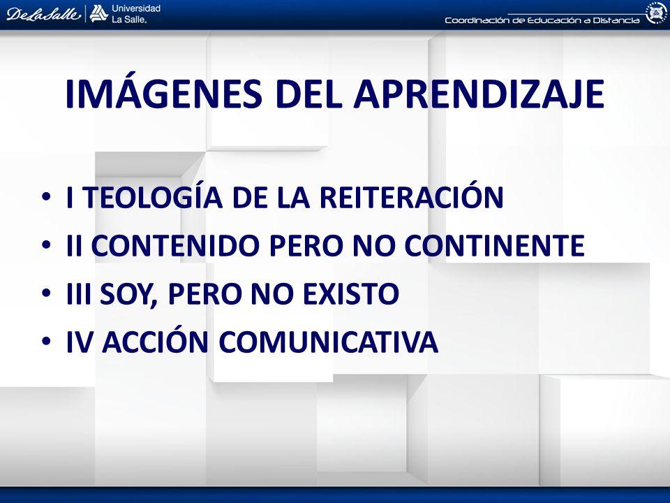 IMÁGENES DEL APRENDIZAJE I TEOLOGÍA DE LA REITERACIÓN II CONTENIDO PERO NO CONTINENTE III SOY, PERO NO EXISTO IV ACCIÓN COMUNICATIVA