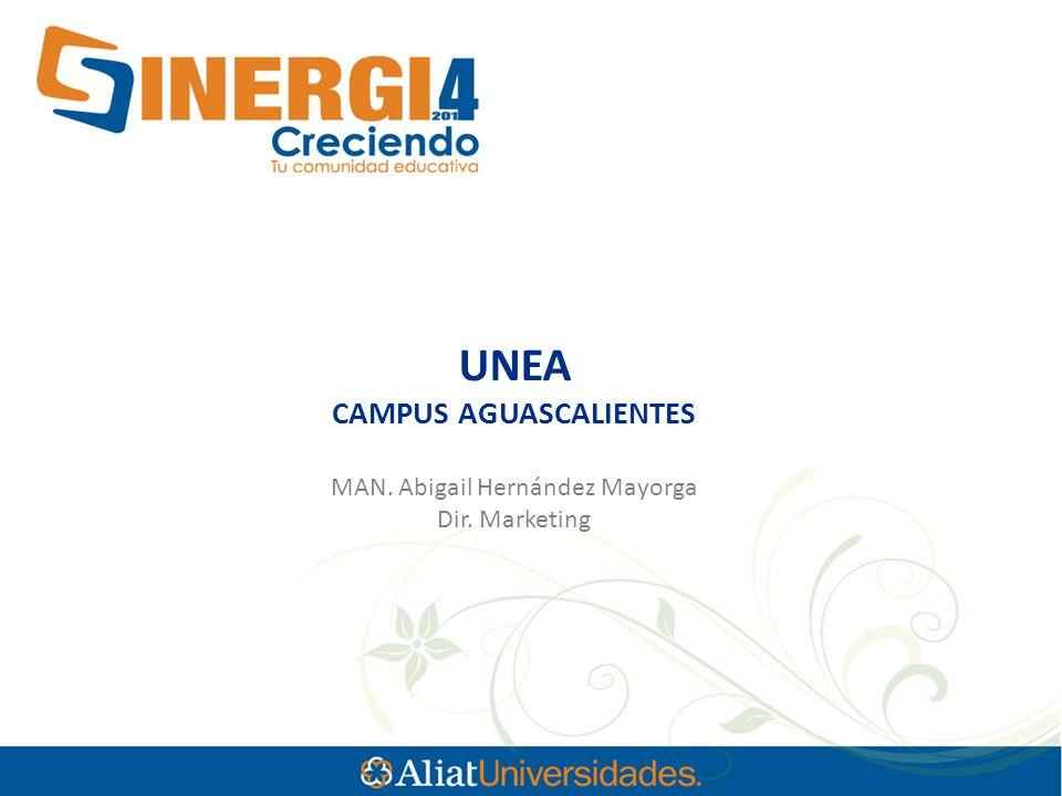UNEA CAMPUS AGUASCALIENTES MAN. Abigail Hernández Mayorga Dir. Marketing