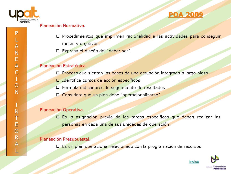 POA 2009 POA 2009 Planeación Normativa. Procedimientos que imprimen racionalidad a las actividades para conseguir metas y objetivos. Expresa el diseño