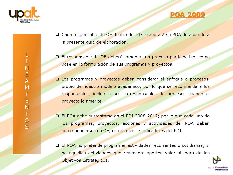 LINEAMIENTOS POA 2009 POA 2009 Cada responsable de OE dentro del PDI elaborará su POA de acuerdo a la presente guía de elaboración. El responsable de