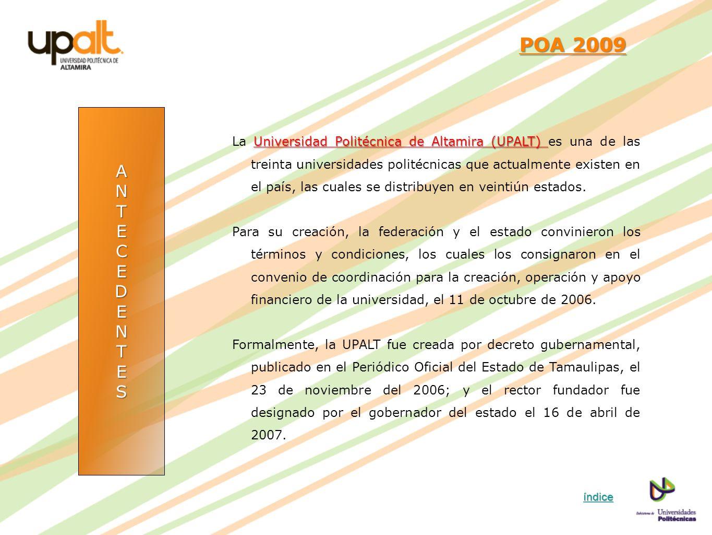 ANTECEDENTES POA 2009 POA 2009 Universidad Politécnica de Altamira (UPALT) La Universidad Politécnica de Altamira (UPALT) es una de las treinta univer