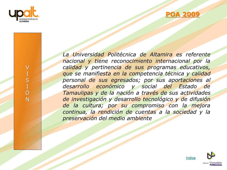 VISIÓN POA 2009 POA 2009 La Universidad Politécnica de Altamira es referente nacional y tiene reconocimiento internacional por la calidad y pertinenci