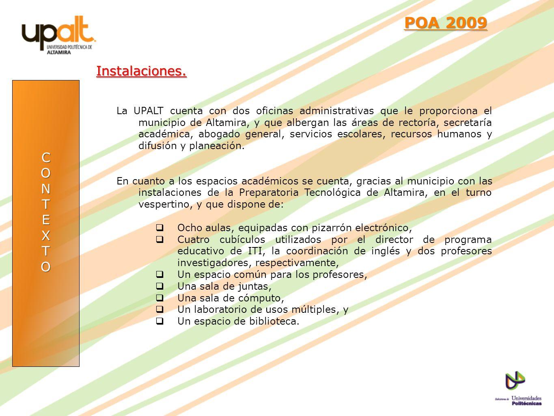 CONTEXTO POA 2009 POA 2009Instalaciones. La UPALT cuenta con dos oficinas administrativas que le proporciona el municipio de Altamira, y que albergan