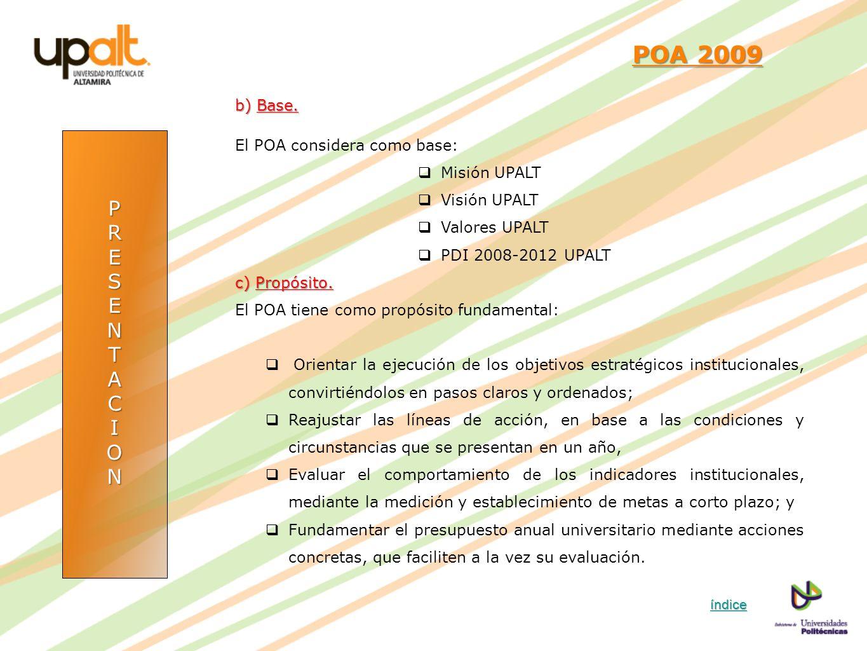 PRESENTACION POA 2009 POA 2009 b) Base. El POA considera como base: Misión UPALT Visión UPALT Valores UPALT PDI 2008-2012 UPALT c) Propósito. El POA t