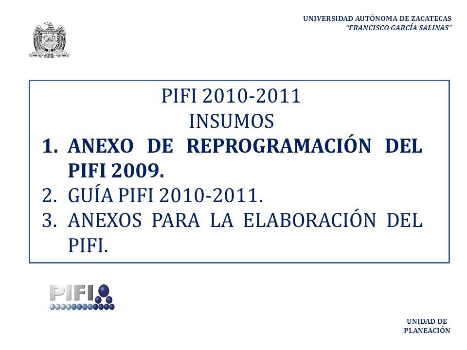 UNIVERSIDAD AUTÓNOMA DE ZACATECAS FRANCISCO GARCÍA SALINAS UNIDAD DE PLANEACIÓN PIFI 2010-2011 INSUMOS 1.ANEXO DE REPROGRAMACIÓN DEL PIFI 2009.
