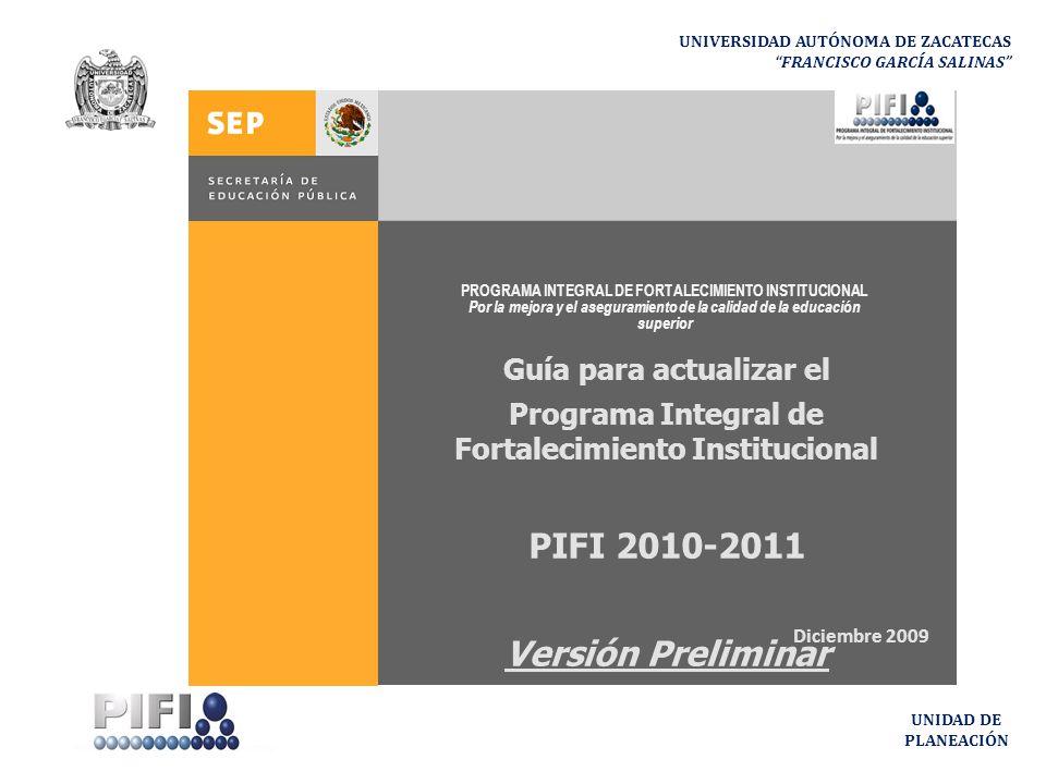 UNIVERSIDAD AUTÓNOMA DE ZACATECAS FRANCISCO GARCÍA SALINAS UNIDAD DE PLANEACIÓN PROGRAMA INTEGRAL DE FORTALECIMIENTO INSTITUCIONAL Por la mejora y el aseguramiento de la calidad de la educación superior Guía para actualizar el Programa Integral de Fortalecimiento Institucional PIFI 2010-2011 Versión Preliminar Diciembre 2009