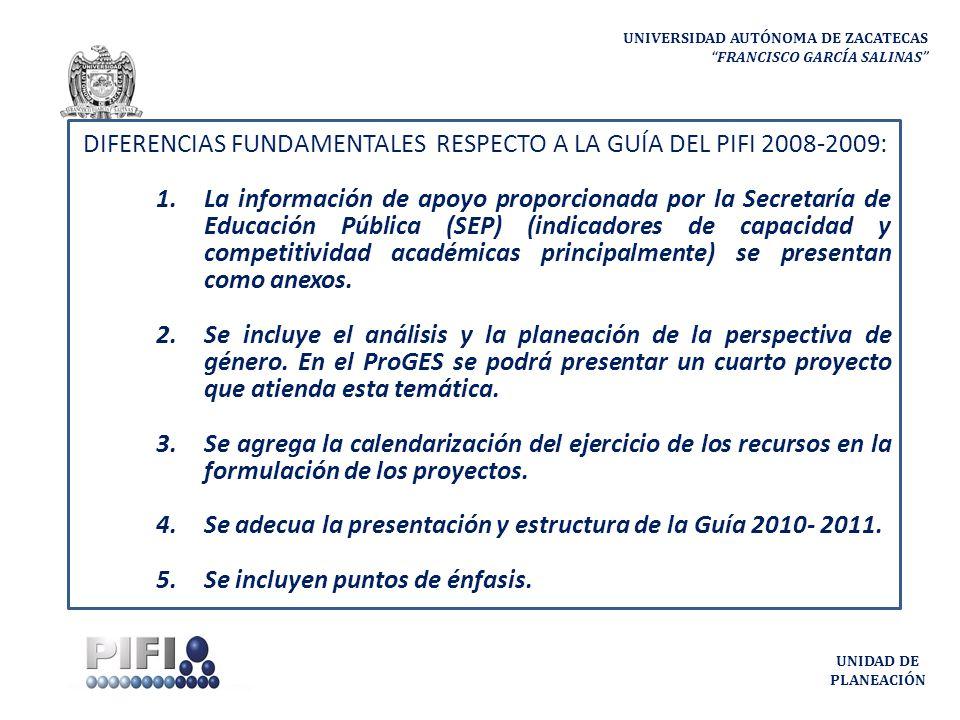 UNIVERSIDAD AUTÓNOMA DE ZACATECAS FRANCISCO GARCÍA SALINAS UNIDAD DE PLANEACIÓN DIFERENCIAS FUNDAMENTALES RESPECTO A LA GUÍA DEL PIFI 2008-2009: 1.La información de apoyo proporcionada por la Secretaría de Educación Pública (SEP) (indicadores de capacidad y competitividad académicas principalmente) se presentan como anexos.