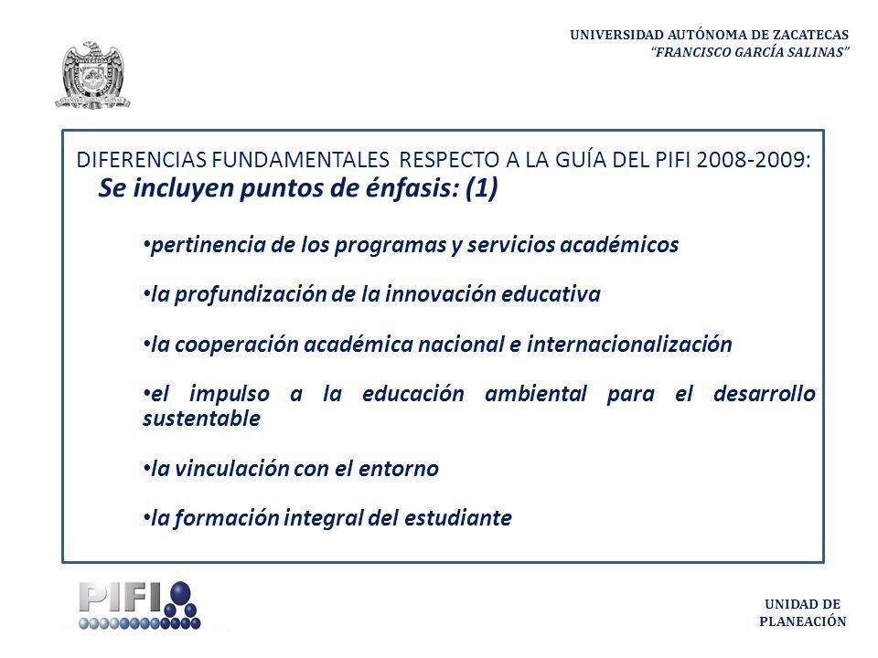 UNIVERSIDAD AUTÓNOMA DE ZACATECAS FRANCISCO GARCÍA SALINAS UNIDAD DE PLANEACIÓN DIFERENCIAS FUNDAMENTALES RESPECTO A LA GUÍA DEL PIFI 2008-2009: Se incluyen puntos de énfasis: (1) pertinencia de los programas y servicios académicos la profundización de la innovación educativa la cooperación académica nacional e internacionalización el impulso a la educación ambiental para el desarrollo sustentable la vinculación con el entorno la formación integral del estudiante
