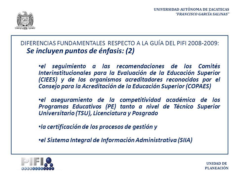 UNIVERSIDAD AUTÓNOMA DE ZACATECAS FRANCISCO GARCÍA SALINAS UNIDAD DE PLANEACIÓN DIFERENCIAS FUNDAMENTALES RESPECTO A LA GUÍA DEL PIFI 2008-2009: Se incluyen puntos de énfasis: (2) el seguimiento a las recomendaciones de los Comités Interinstitucionales para la Evaluación de la Educación Superior (CIEES) y de los organismos acreditadores reconocidos por el Consejo para la Acreditación de la Educación Superior (COPAES) el aseguramiento de la competitividad académica de los Programas Educativos (PE) tanto a nivel de Técnico Superior Universitario (TSU), Licenciatura y Posgrado la certificación de los procesos de gestión y el Sistema Integral de Información Administrativa (SIIA)
