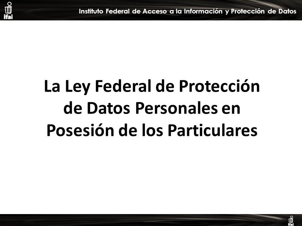 Informe de Autoevaluación primer semestre 2009 Instituto Federal de Acceso a la Información y Protección de Datos La Ley Federal de Protección de Datos Personales en Posesión de los Particulares