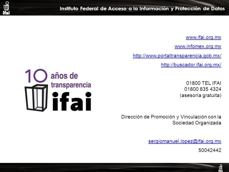 Informe de Autoevaluación primer semestre 2009 Instituto Federal de Acceso a la Información y Protección de Datos www.ifai.org.mx www.infomex.org.mx http://www.portaltransparencia.gob.mx/ http://buscador.ifai.org.mx/ 01800 TEL IFAI 01800 835 4324 (asesoría gratuita) Dirección de Promoción y Vinculación con la Sociedad Organizada sergiomanuel.lopez@ifai.org.mx 50042442