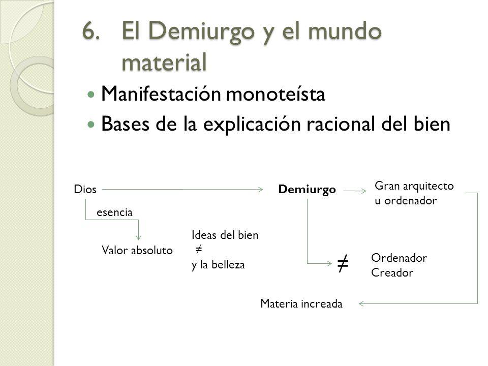 6.El Demiurgo y el mundo material Manifestación monoteísta Bases de la explicación racional del bien Dios Valor absoluto esencia Ideas del bien y la b