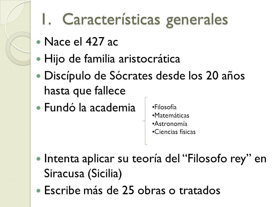 1.Características generales Nace el 427 ac Hijo de familia aristocrática Discípulo de Sócrates desde los 20 años hasta que fallece Fundó la academia I
