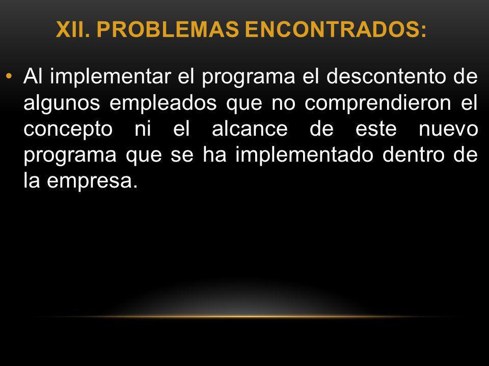 XII. PROBLEMAS ENCONTRADOS: Al implementar el programa el descontento de algunos empleados que no comprendieron el concepto ni el alcance de este nuev