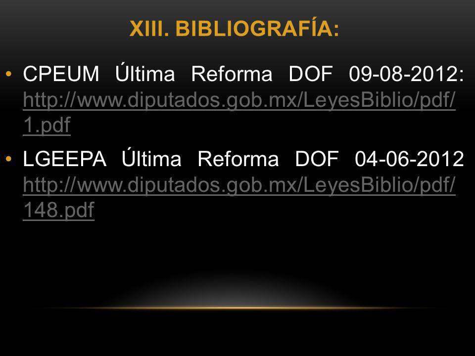 XIII. BIBLIOGRAFÍA: CPEUM Última Reforma DOF 09-08-2012: http://www.diputados.gob.mx/LeyesBiblio/pdf/ 1.pdf http://www.diputados.gob.mx/LeyesBiblio/pd