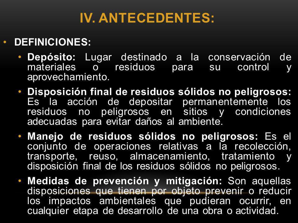 IV. ANTECEDENTES: DEFINICIONES: Depósito: Lugar destinado a la conservación de materiales o residuos para su control y aprovechamiento. Disposición fi