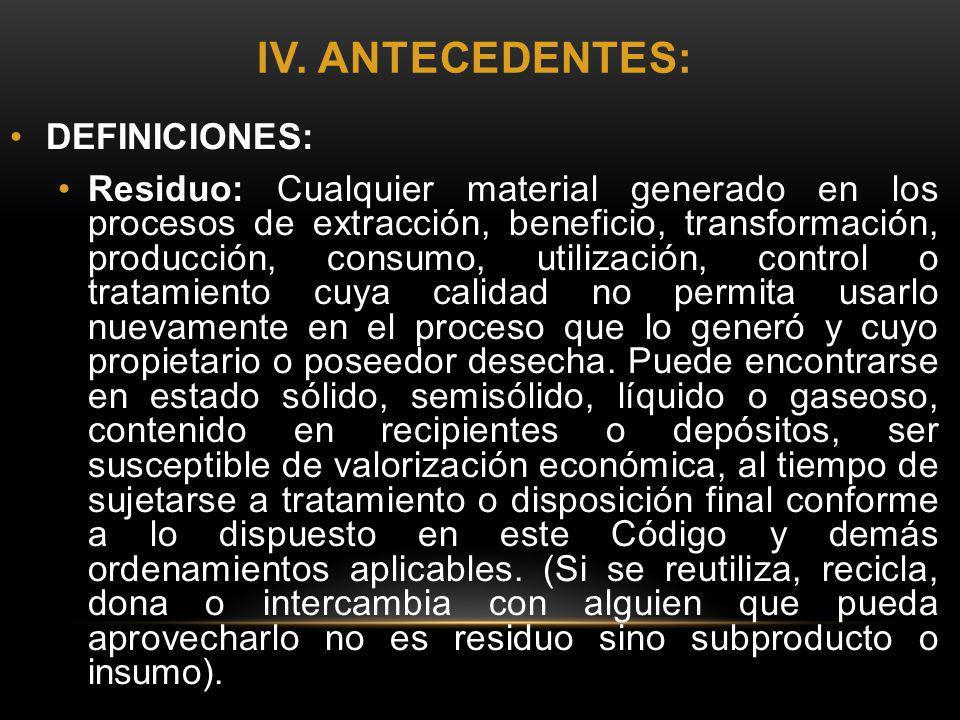 IV. ANTECEDENTES: DEFINICIONES: Residuo: Cualquier material generado en los procesos de extracción, beneficio, transformación, producción, consumo, ut