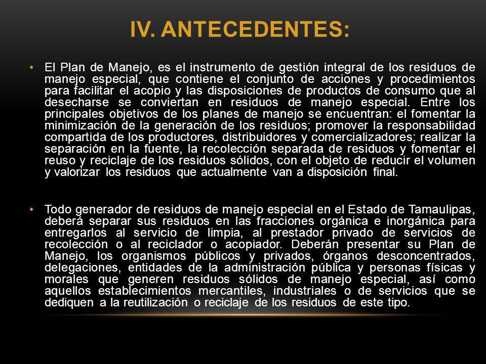 IV. ANTECEDENTES: El Plan de Manejo, es el instrumento de gestión integral de los residuos de manejo especial, que contiene el conjunto de acciones y