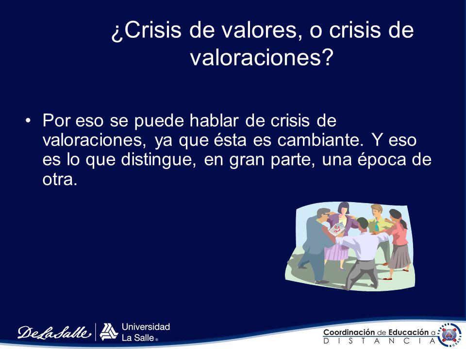 ¿Crisis de valores, o crisis de valoraciones? Los valores están ahí siempre, en las cosas o en las acciones humanas; por eso no se puede hablar con ri