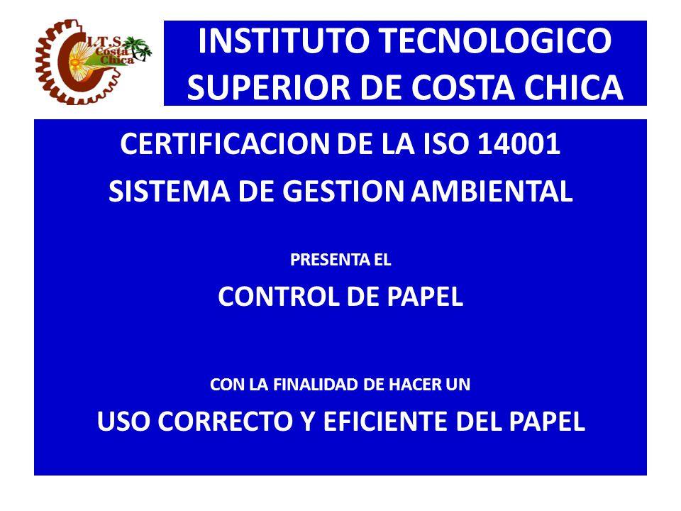 INSTITUTO TECNOLOGICO SUPERIOR DE COSTA CHICA CERTIFICACION DE LA ISO 14001 SISTEMA DE GESTION AMBIENTAL PRESENTA EL CONTROL DE PAPEL CON LA FINALIDAD
