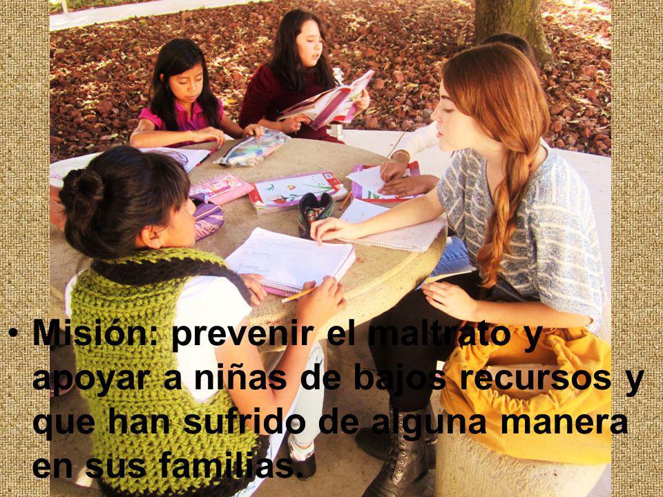 Misión: prevenir el maltrato y apoyar a niñas de bajos recursos y que han sufrido de alguna manera en sus familias.