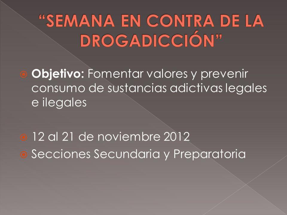 Objetivo: Fomentar valores y prevenir consumo de sustancias adictivas legales e ilegales 12 al 21 de noviembre 2012 Secciones Secundaria y Preparatori