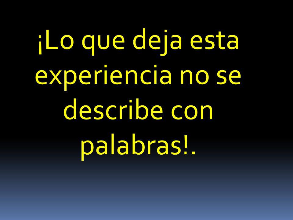 ¡Lo que deja esta experiencia no se describe con palabras!.