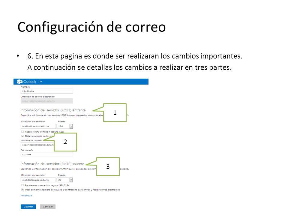 Configuración de correo 6.1 Información del servidor (POP3) entrante Dirección del servidor: mail.itesloscabos.edu.mx Puerto:110 Seleccionar la opción de Dejar una copia de los mensajes en el servidor La opción de requiere una conexión segura (SSL) deberá quedar sin marcar.