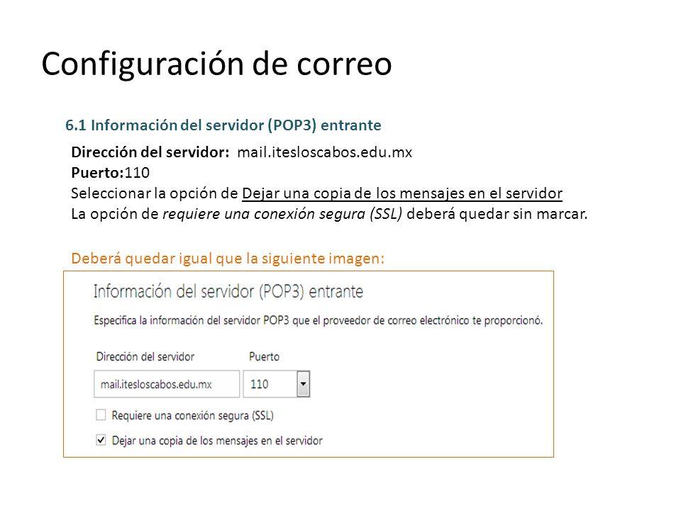 Configuración de correo 6.1 Información del servidor (POP3) entrante Dirección del servidor: mail.itesloscabos.edu.mx Puerto:110 Seleccionar la opción