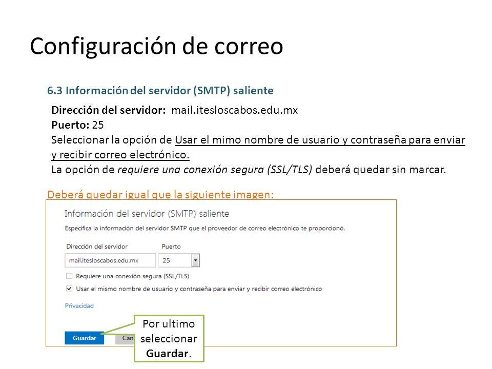 Configuración de correo 6.3 Información del servidor (SMTP) saliente Dirección del servidor: mail.itesloscabos.edu.mx Puerto: 25 Seleccionar la opción