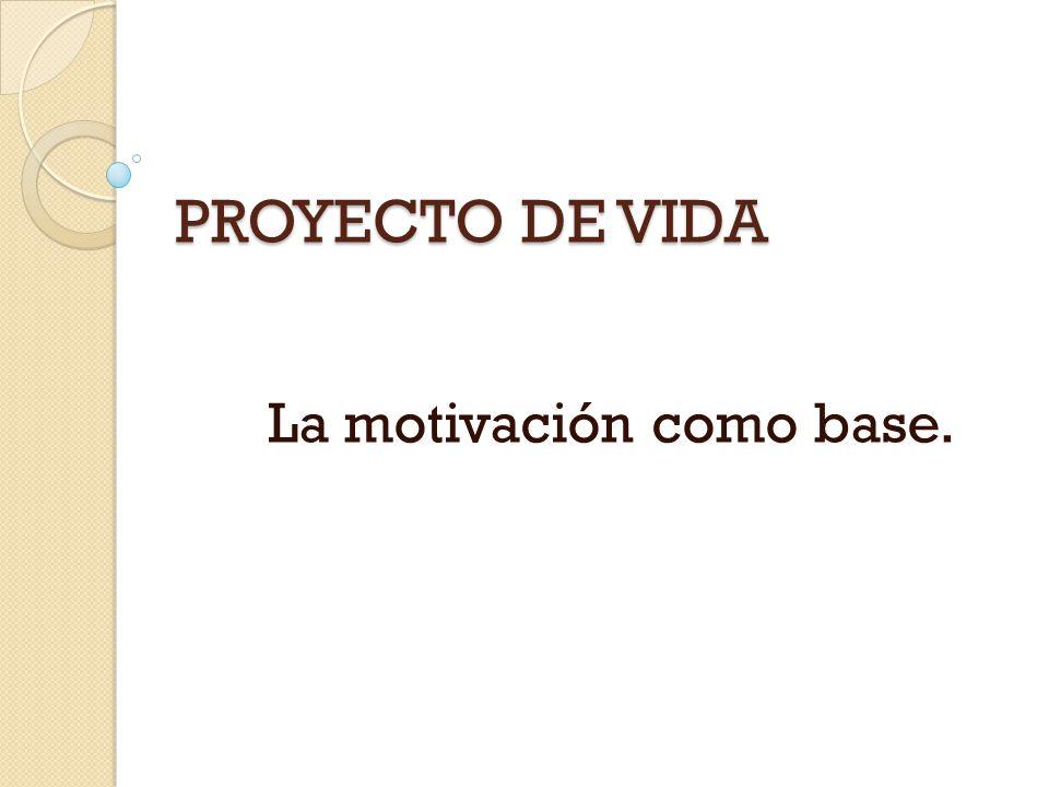 PROYECTO DE VIDA La motivación como base.