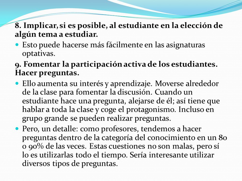 8. Implicar, si es posible, al estudiante en la elección de algún tema a estudiar. Esto puede hacerse más fácilmente en las asignaturas optativas. 9.