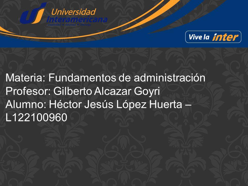Materia: Fundamentos de administración Profesor: Gilberto Alcazar Goyri Alumno: Héctor Jesús López Huerta – L122100960