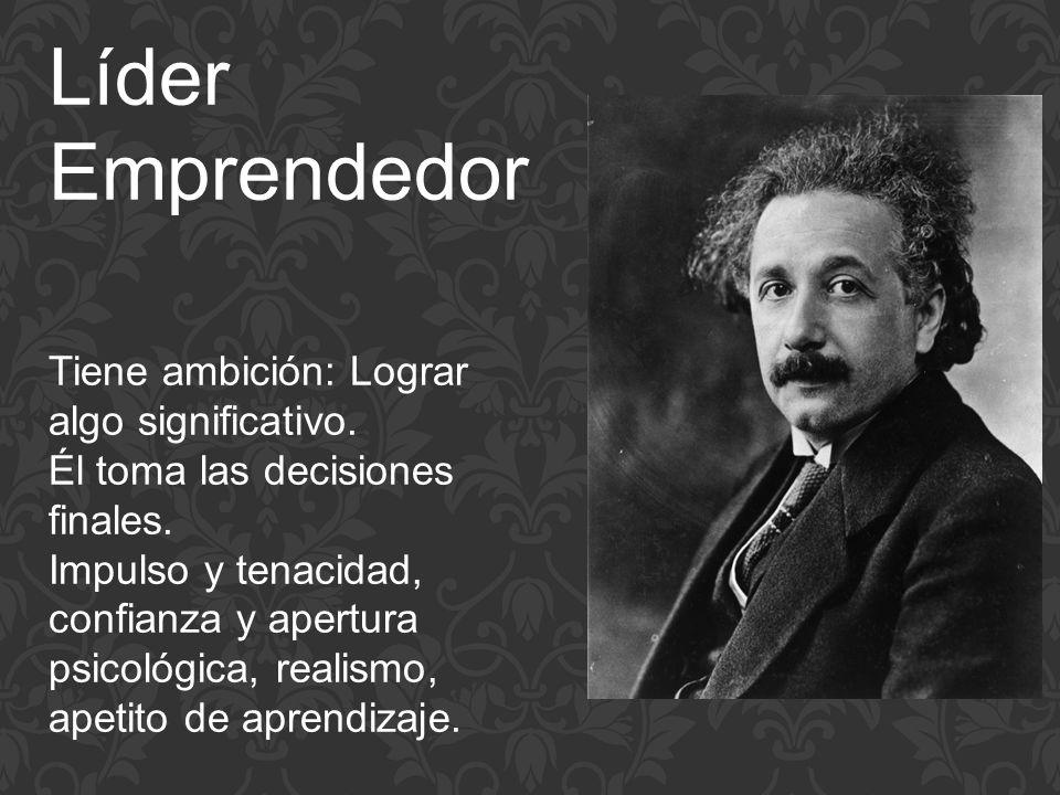 Líder Emprendedor Tiene ambición: Lograr algo significativo. Él toma las decisiones finales. Impulso y tenacidad, confianza y apertura psicológica, re