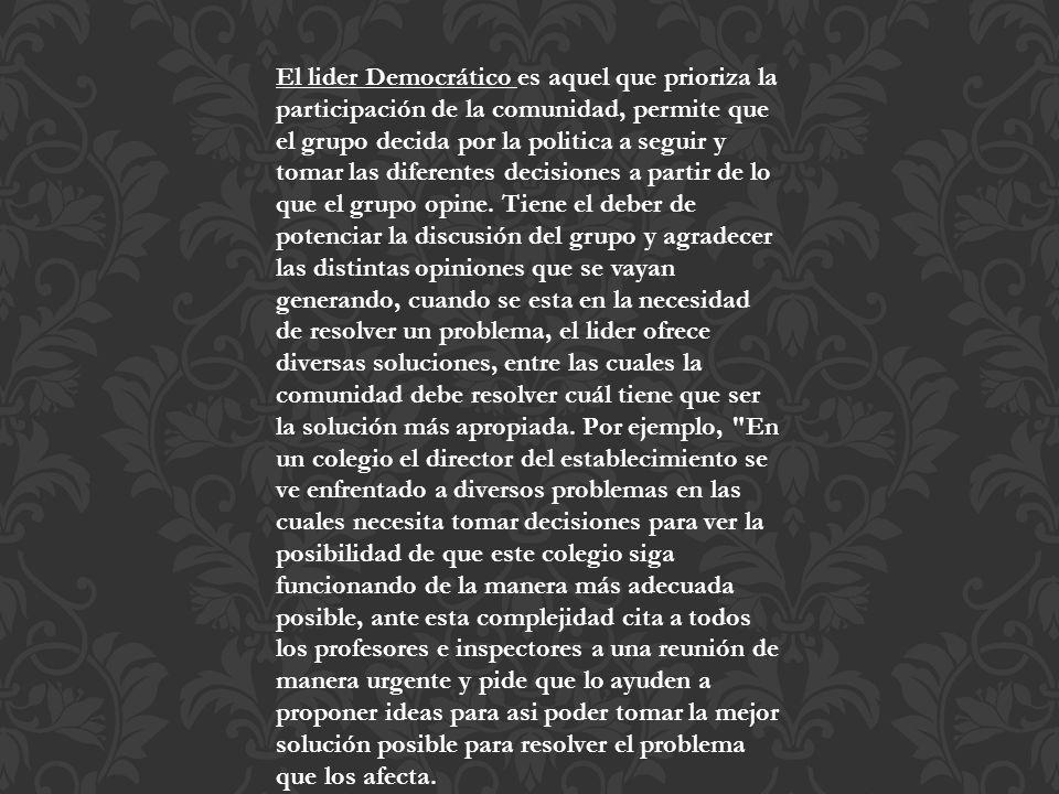 El lider Democrático es aquel que prioriza la participación de la comunidad, permite que el grupo decida por la politica a seguir y tomar las diferent