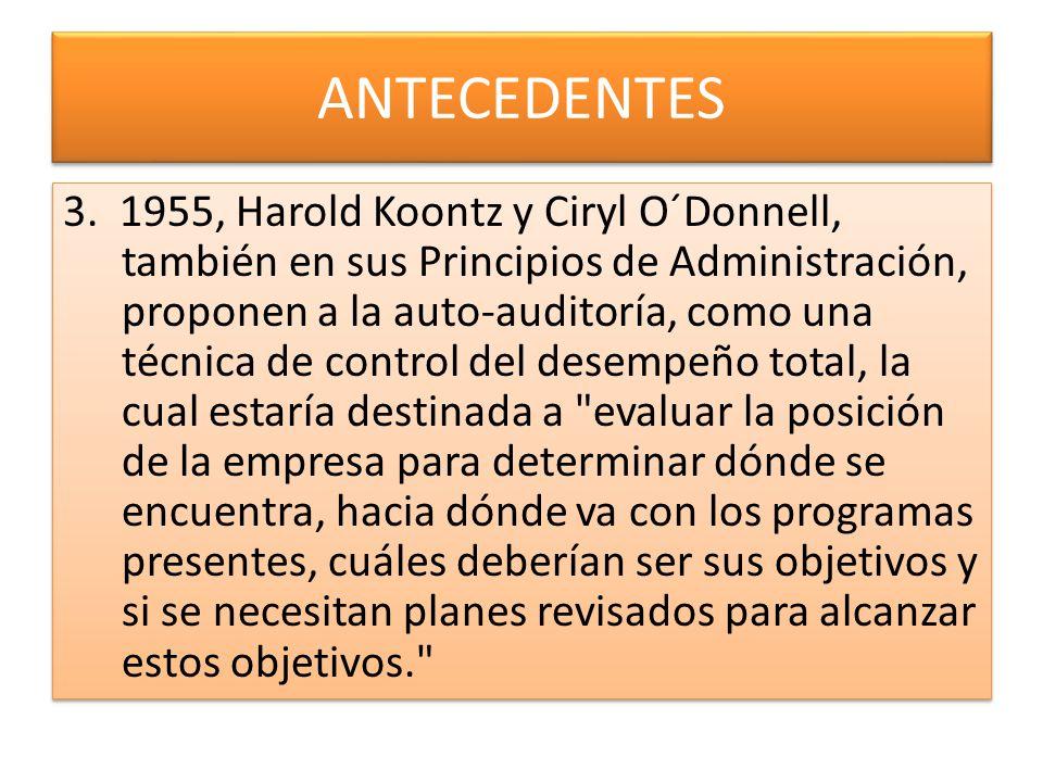 ANTECEDENTES 3. 1955, Harold Koontz y Ciryl O´Donnell, también en sus Principios de Administración, proponen a la auto-auditoría, como una técnica de